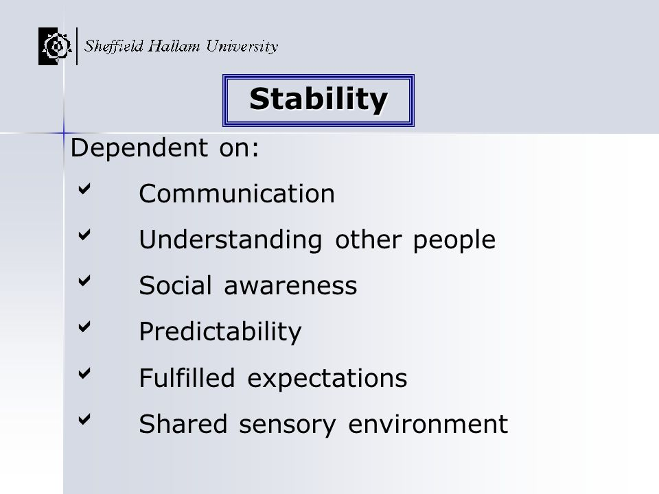 Dependent on: Communication Understanding other people Social awareness Predictability Fulfilled expectations Shared sensory environment Stability