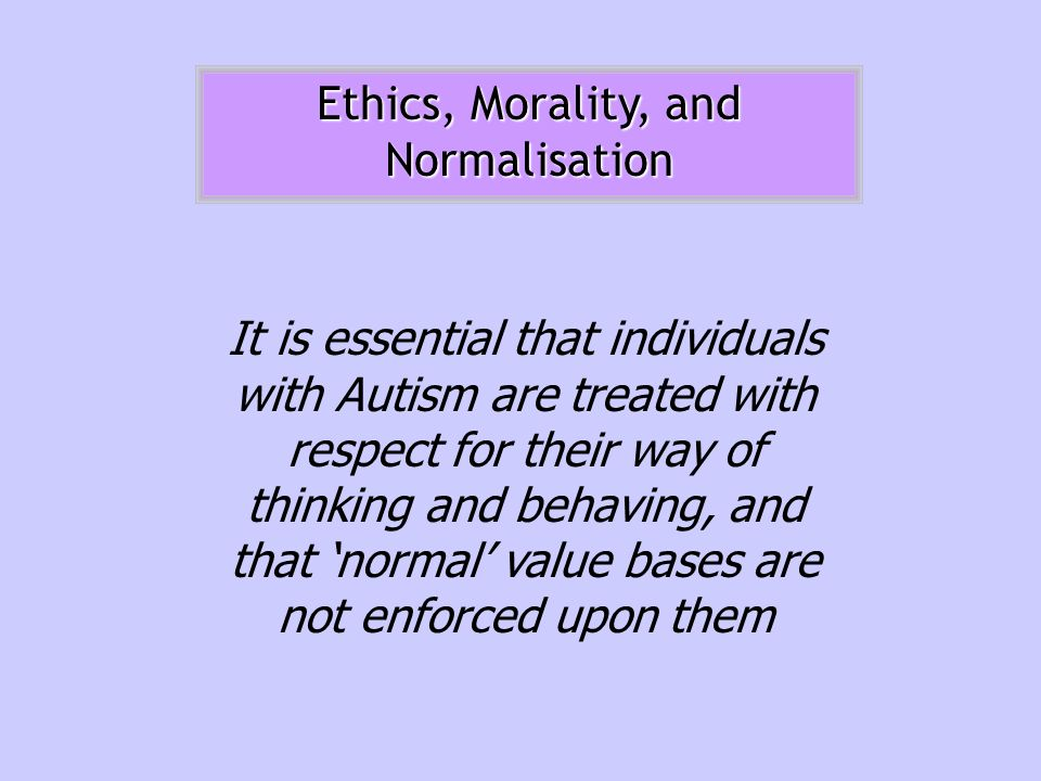 Ethics, Morality, and Normalisation It is essential that individuals with Autism are treated with respect for their way of thinking and behaving, and