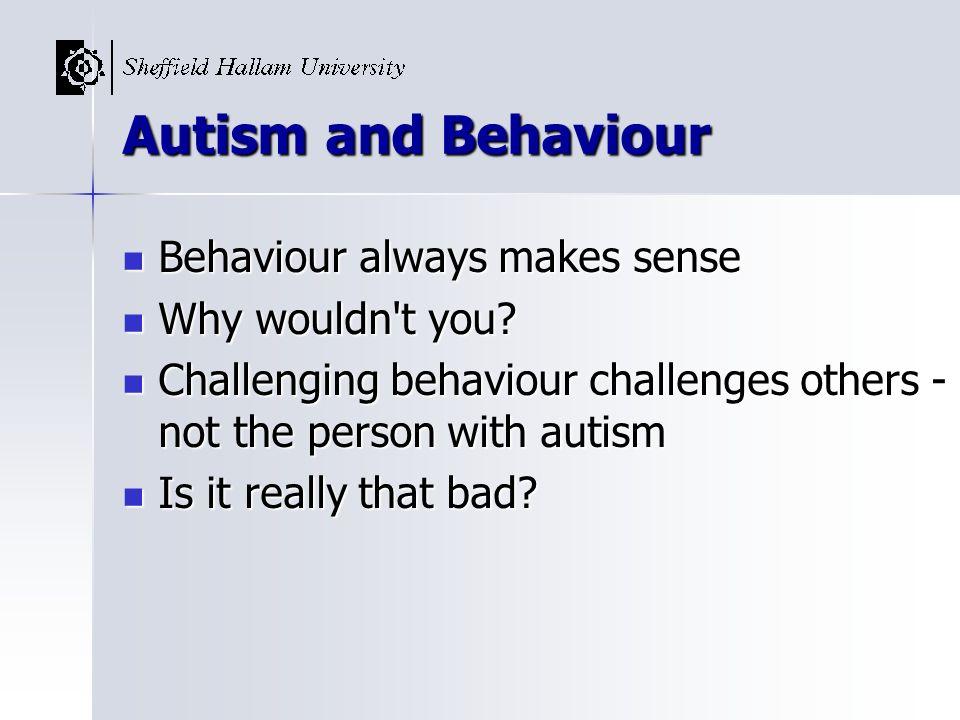 Autism and Behaviour Behaviour always makes sense Behaviour always makes sense Why wouldn't you? Why wouldn't you? Challenging behaviour challenges ot