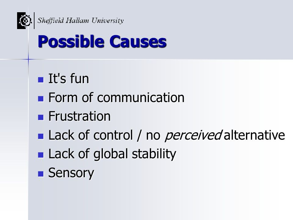 Possible Causes It's fun It's fun Form of communication Form of communication Frustration Frustration Lack of control / no perceived alternative Lack
