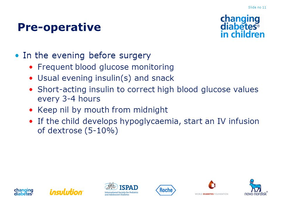 Pre-operative In the evening before surgery Frequent blood glucose monitoring Usual evening insulin(s) and snack Short-acting insulin to correct high blood glucose values every 3-4 hours Keep nil by mouth from midnight If the child develops hypoglycaemia, start an IV infusion of dextrose (5-10%) Slide no 11