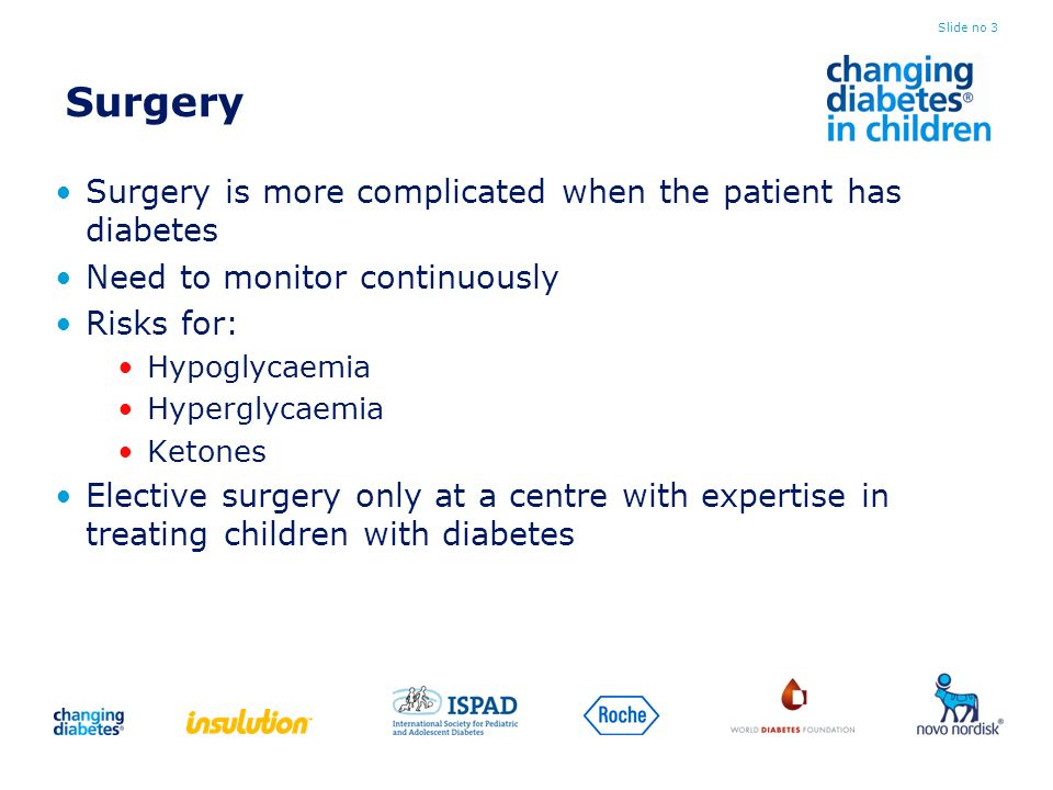 Surgery Surgery is more complicated when the patient has diabetes Need to monitor continuously Risks for: Hypoglycaemia Hyperglycaemia Ketones Elective surgery only at a centre with expertise in treating children with diabetes Slide no 3