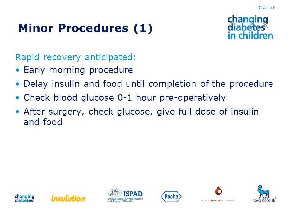 Minor Procedures (1) Rapid recovery anticipated: Early morning procedure Delay insulin and food until completion of the procedure Check blood glucose 0-1 hour pre-operatively After surgery, check glucose, give full dose of insulin and food Slide no 6