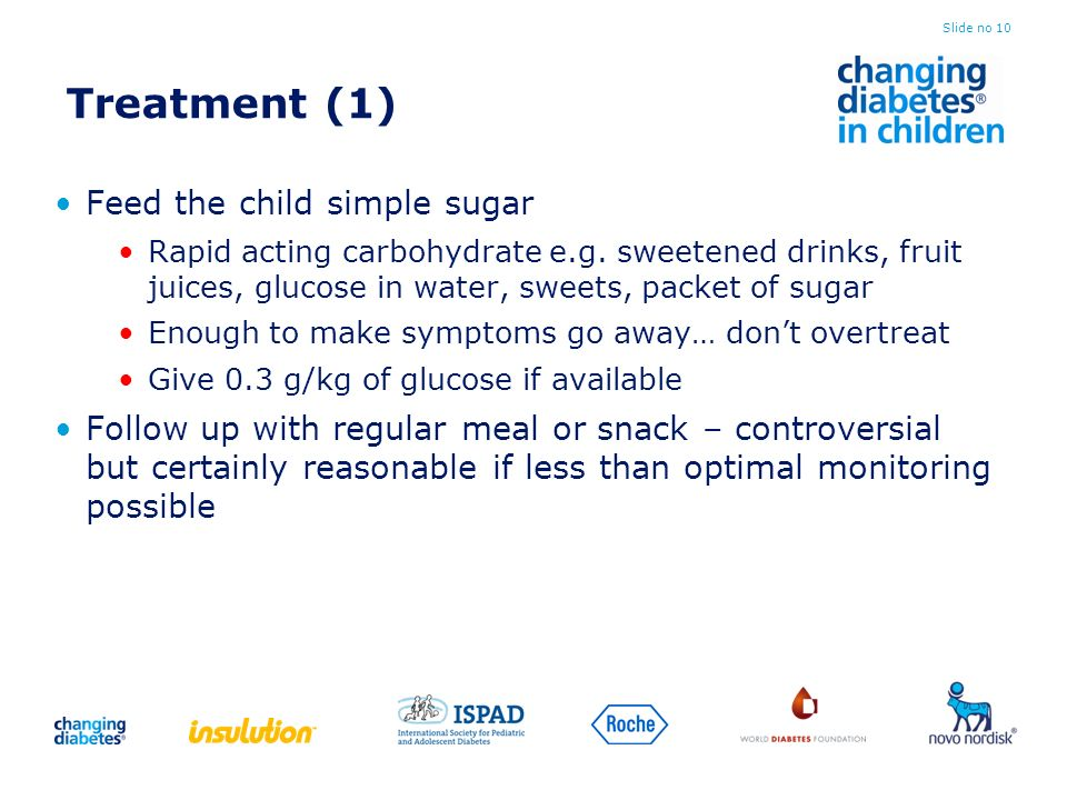 Treatment (1) Feed the child simple sugar Rapid acting carbohydrate e.g. sweetened drinks, fruit juices, glucose in water, sweets, packet of sugar Eno