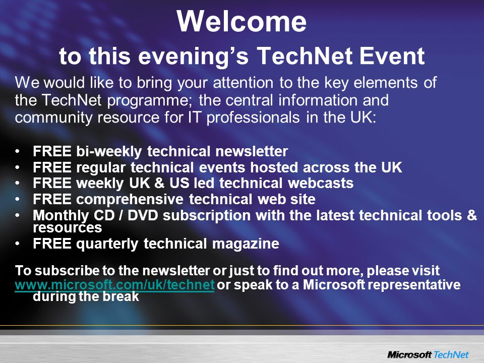 Welcome to this evenings TechNet Event We would like to bring your attention to the key elements of the TechNet programme; the central information and community resource for IT professionals in the UK: FREE bi-weekly technical newsletter FREE regular technical events hosted across the UK FREE weekly UK & US led technical webcasts FREE comprehensive technical web site Monthly CD / DVD subscription with the latest technical tools & resources FREE quarterly technical magazine To subscribe to the newsletter or just to find out more, please visit www.microsoft.com/uk/technetwww.microsoft.com/uk/technet or speak to a Microsoft representative during the break