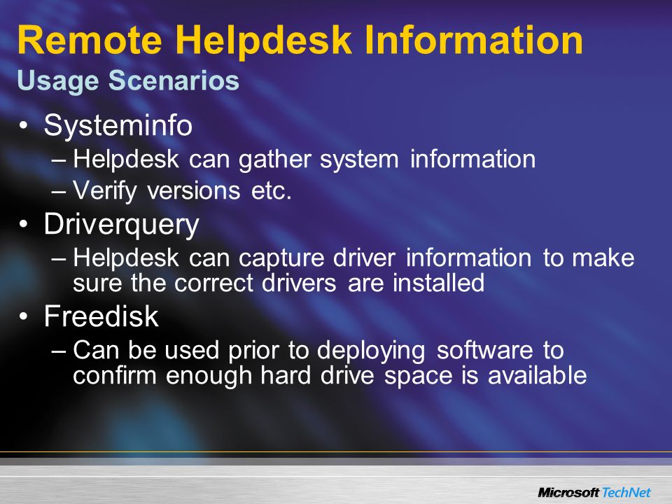 Remote Helpdesk Information Usage Scenarios Systeminfo –Helpdesk can gather system information –Verify versions etc.