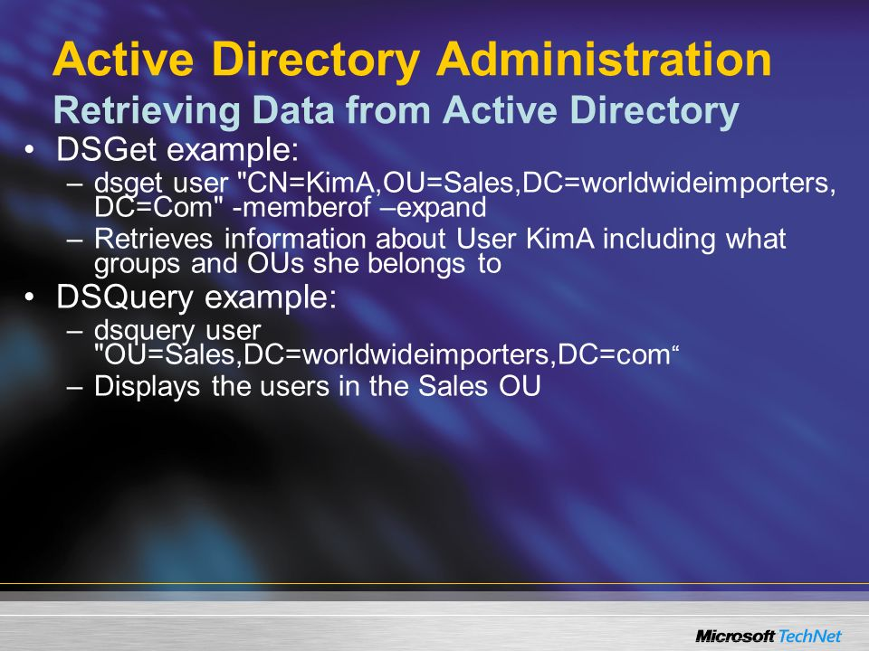 Active Directory Administration Retrieving Data from Active Directory DSGet example: –dsget user CN=KimA,OU=Sales,DC=worldwideimporters, DC=Com -memberof –expand –Retrieves information about User KimA including what groups and OUs she belongs to DSQuery example: –dsquery user OU=Sales,DC=worldwideimporters,DC=com –Displays the users in the Sales OU