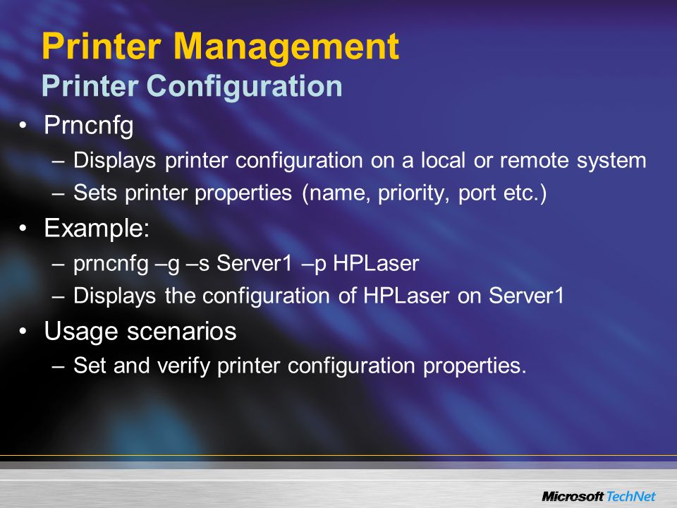 Printer Management Printer Configuration Prncnfg –Displays printer configuration on a local or remote system –Sets printer properties (name, priority, port etc.) Example: –prncnfg –g –s Server1 –p HPLaser –Displays the configuration of HPLaser on Server1 Usage scenarios –Set and verify printer configuration properties.