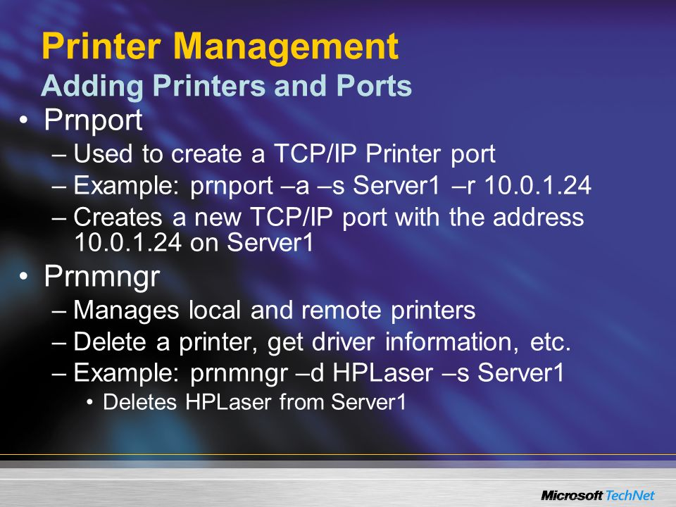 Printer Management Adding Printers and Ports Prnport –Used to create a TCP/IP Printer port –Example: prnport –a –s Server1 –r 10.0.1.24 –Creates a new TCP/IP port with the address 10.0.1.24 on Server1 Prnmngr –Manages local and remote printers –Delete a printer, get driver information, etc.