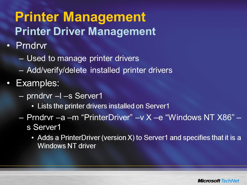 Printer Management Printer Driver Management Prndrvr –Used to manage printer drivers –Add/verify/delete installed printer drivers Examples: –prndrvr –l –s Server1 Lists the printer drivers installed on Server1 –Prndrvr –a –m PrinterDriver –v X –e Windows NT X86 – s Server1 Adds a PrinterDriver (version X) to Server1 and specifies that it is a Windows NT driver