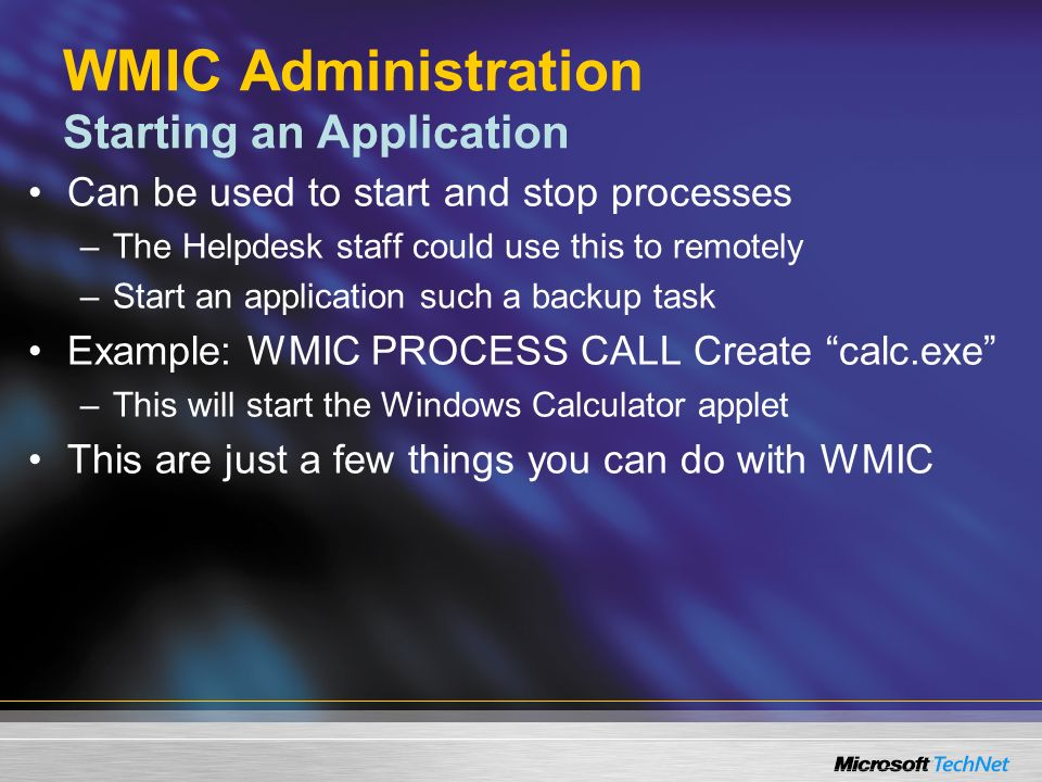 WMIC Administration Starting an Application Can be used to start and stop processes –The Helpdesk staff could use this to remotely –Start an application such a backup task Example: WMIC PROCESS CALL Create calc.exe –This will start the Windows Calculator applet This are just a few things you can do with WMIC