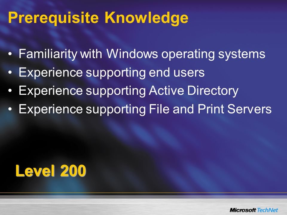 Prerequisite Knowledge Familiarity with Windows operating systems Experience supporting end users Experience supporting Active Directory Experience supporting File and Print Servers Level 200