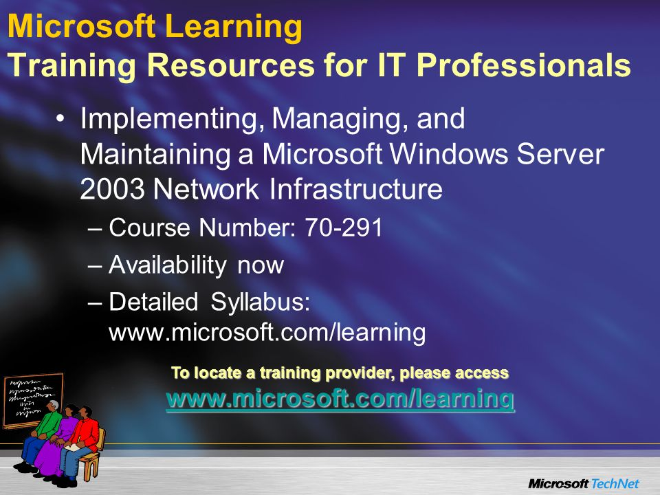 Microsoft Learning Training Resources for IT Professionals Implementing, Managing, and Maintaining a Microsoft Windows Server 2003 Network Infrastructure –Course Number: 70-291 –Availability now –Detailed Syllabus: www.microsoft.com/learning To locate a training provider, please access www.microsoft.com/learning www.microsoft.com/learning
