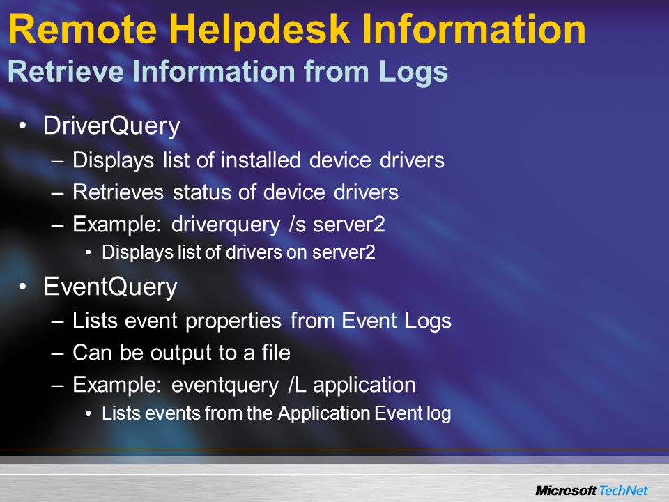 Remote Helpdesk Information Retrieve Information from Logs DriverQuery –Displays list of installed device drivers –Retrieves status of device drivers –Example: driverquery /s server2 Displays list of drivers on server2 EventQuery –Lists event properties from Event Logs –Can be output to a file –Example: eventquery /L application Lists events from the Application Event log