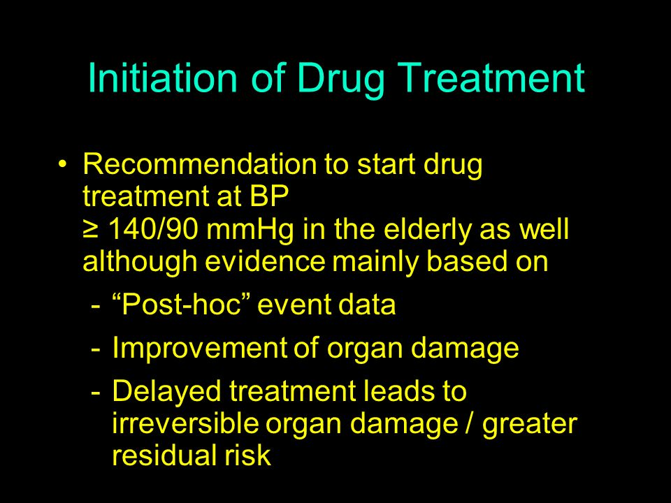 Initiation of Drug Treatment Recommendation to start drug treatment at BP 140/90 mmHg in the elderly as well although evidence mainly based on -Post-h