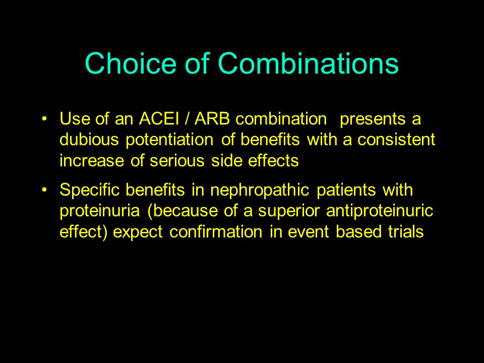 Use of an ACEI / ARB combination presents a dubious potentiation of benefits with a consistent increase of serious side effects Specific benefits in n