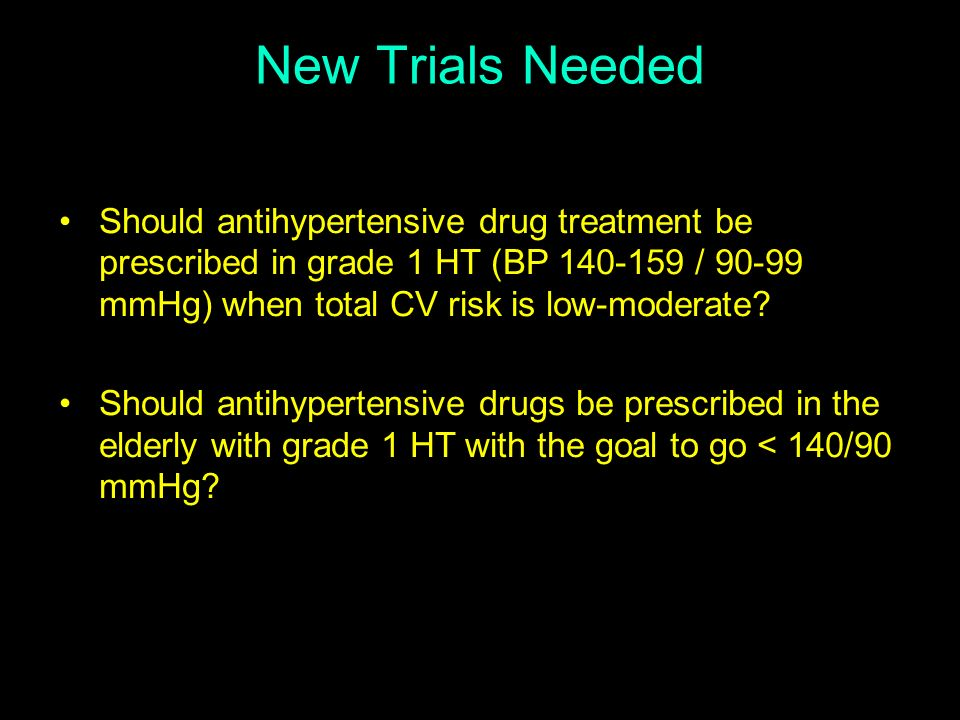 New Trials Needed Should antihypertensive drug treatment be prescribed in grade 1 HT (BP 140-159 / 90-99 mmHg) when total CV risk is low-moderate? Sho