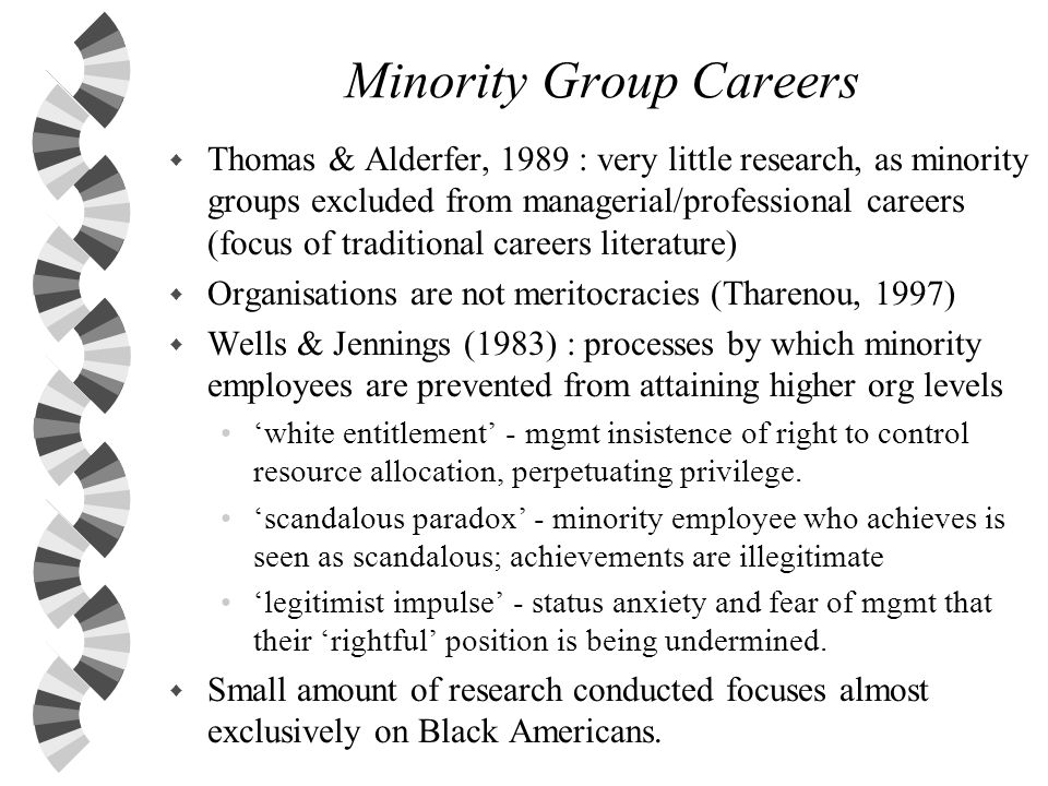 Minority Group Careers w Thomas & Alderfer, 1989 : very little research, as minority groups excluded from managerial/professional careers (focus of tr