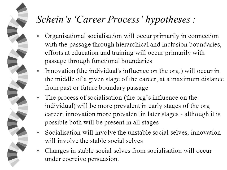 Scheins Career Process hypotheses : w Organisational socialisation will occur primarily in connection with the passage through hierarchical and inclus