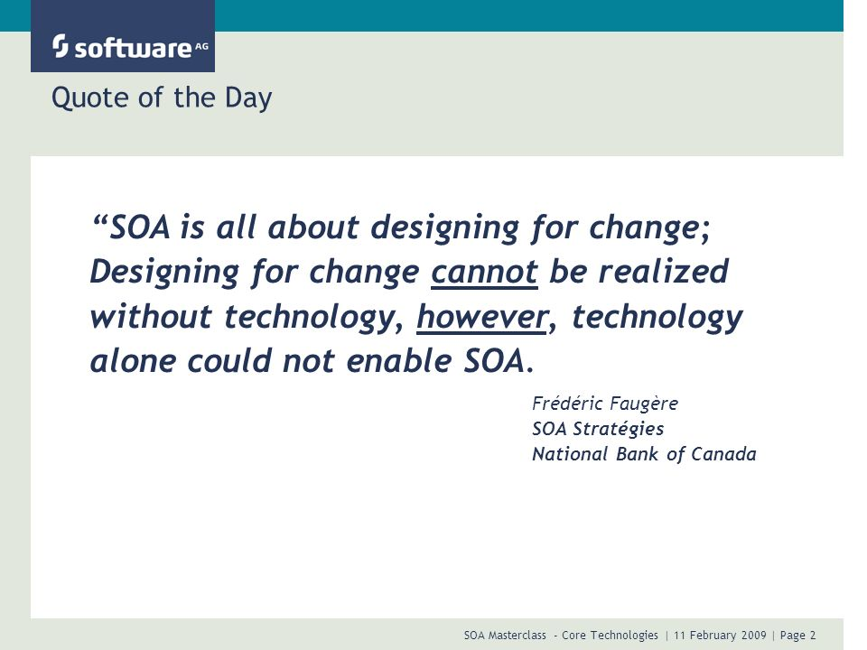 SOA Masterclass - Core Technologies | 11 February 2009 | Page 2 Quote of the Day SOA is all about designing for change; Designing for change cannot be