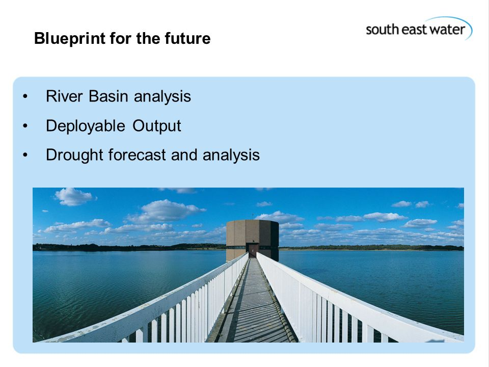15 th December 2004 Blueprint for the future River Basin analysis Deployable Output Drought forecast and analysis