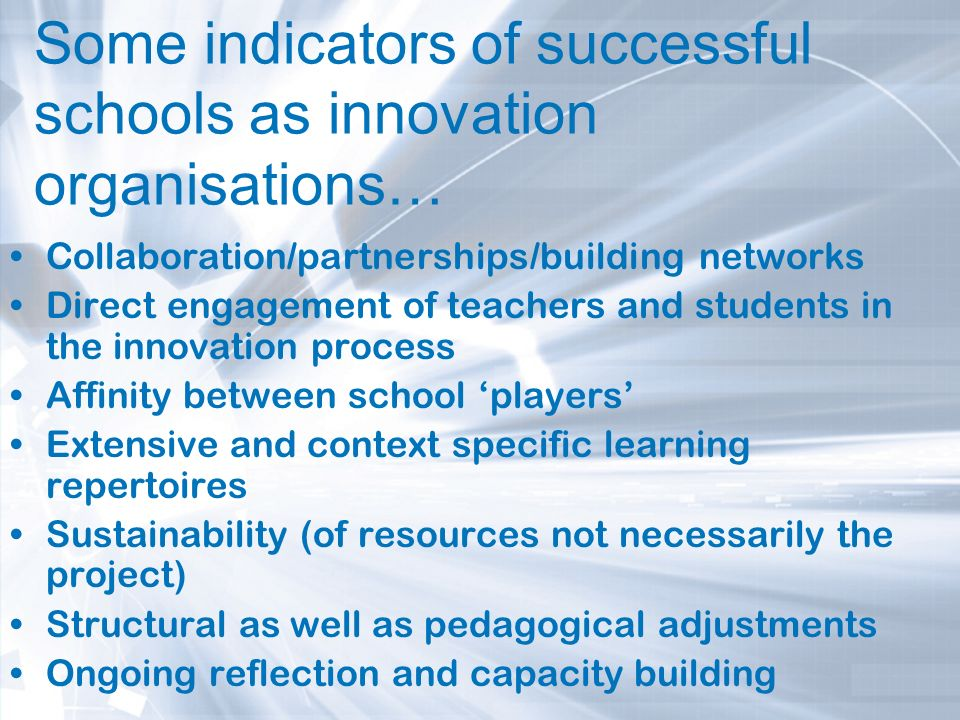 Some indicators of successful schools as innovation organisations… Collaboration/partnerships/building networks Direct engagement of teachers and stud