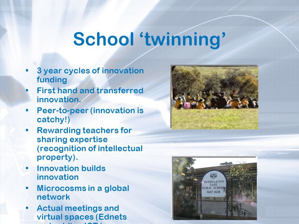 School twinning 3 year cycles of innovation funding First hand and transferred innovation. Peer-to-peer (innovation is catchy!) Rewarding teachers for