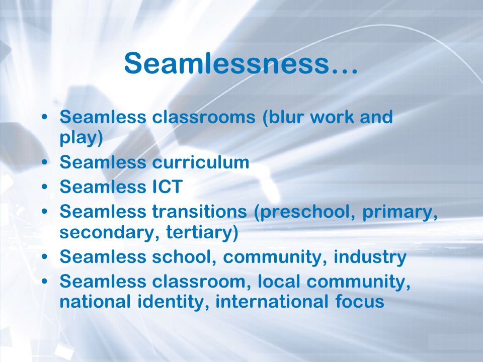 Seamlessness… Seamless classrooms (blur work and play) Seamless curriculum Seamless ICT Seamless transitions (preschool, primary, secondary, tertiary)