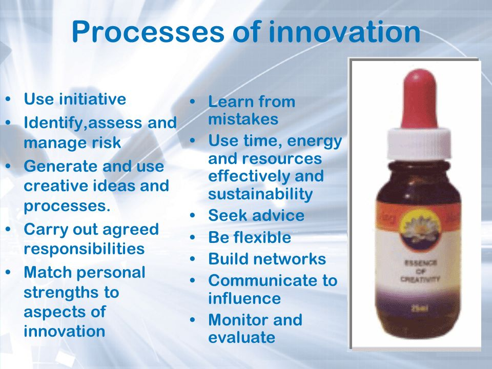 Processes of innovation Use initiative Identify,assess and manage risk Generate and use creative ideas and processes. Carry out agreed responsibilitie