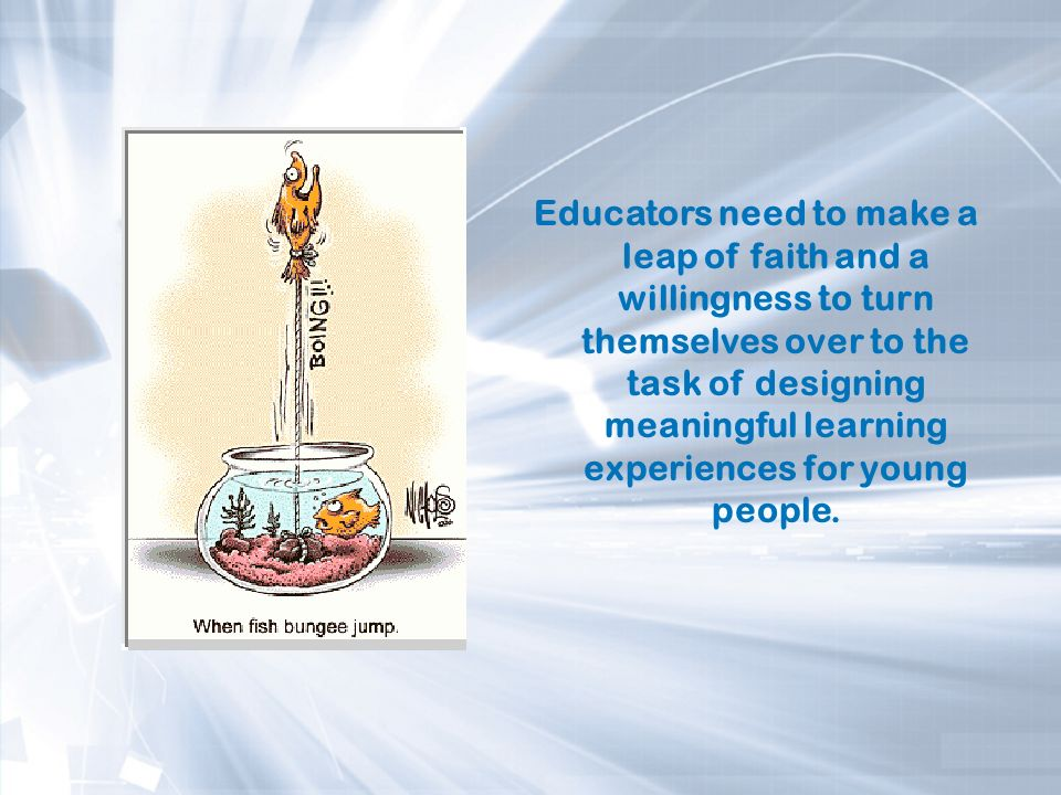 Educators need to make a leap of faith and a willingness to turn themselves over to the task of designing meaningful learning experiences for young people.
