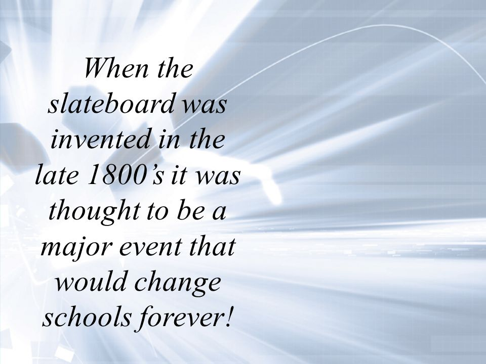 When the slateboard was invented in the late 1800s it was thought to be a major event that would change schools forever!