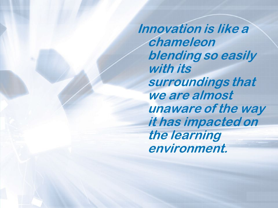 Innovation is like a chameleon blending so easily with its surroundings that we are almost unaware of the way it has impacted on the learning environment.