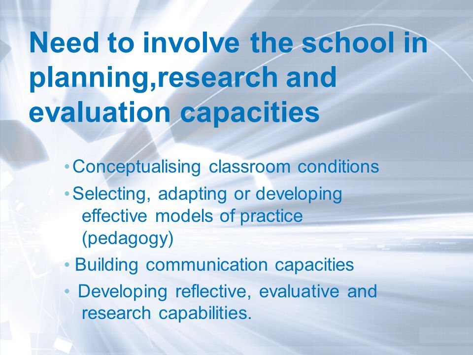 Need to involve the school in planning,research and evaluation capacities l Conceptualising classroom conditions l Selecting, adapting or developing effective models of practice (pedagogy) l Building communication capacities l Developing reflective, evaluative and research capabilities.