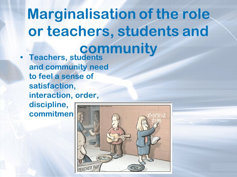 Marginalisation of the role or teachers, students and community Teachers, students and community need to feel a sense of satisfaction, interaction, or