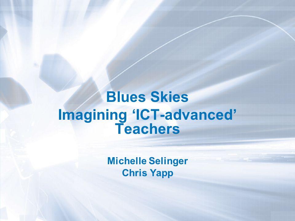 Blues Skies Imagining ICT-advanced Teachers Michelle Selinger Chris Yapp