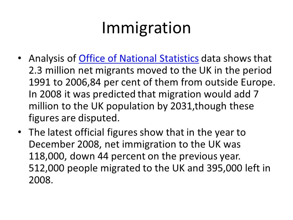 Immigration Analysis of Office of National Statistics data shows that 2.3 million net migrants moved to the UK in the period 1991 to 2006,84 per cent of them from outside Europe.