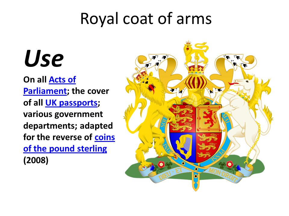 Royal coat of arms On all Acts of Parliament; the cover of all UK passports; various government departments; adapted for the reverse of coins of the pound sterling (2008)Acts of ParliamentUK passportscoins of the pound sterling Use