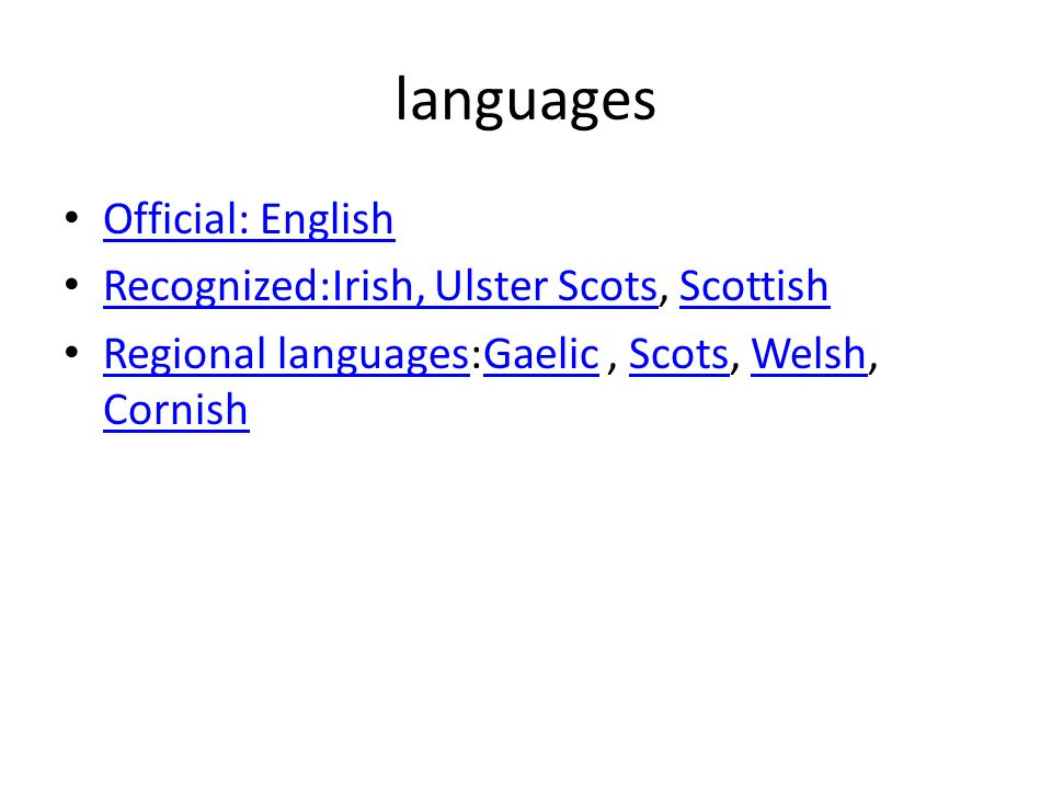 languages Official: English Official: English Recognized:Irish, Ulster Scots, Scottish Recognized:Irish, Ulster ScotsScottish Regional languages:Gaelic, Scots, Welsh, Cornish Regional languagesGaelicScotsWelsh Cornish