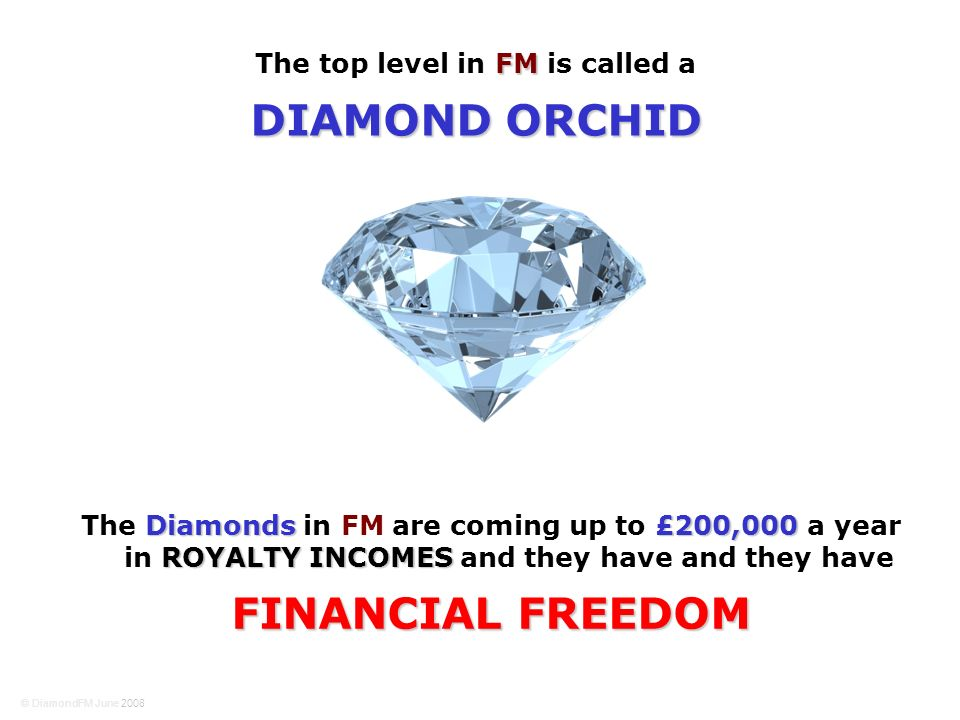Diamonds£200,000 ROYALTY INCOMES The Diamonds in FM are coming up to £200,000 a year in ROYALTY INCOMES and they have and they have FINANCIAL FREEDOM FM The top level in FM is called a DIAMOND ORCHID © DiamondFM June 2008