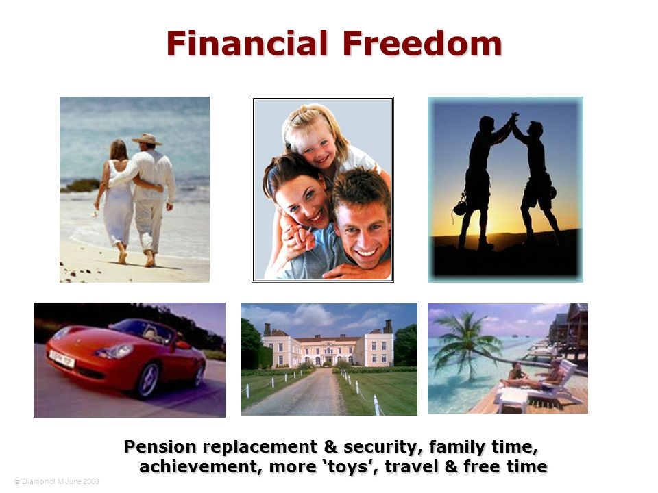 Financial Freedom Pension replacement & security, family time, achievement, more toys, travel & free time