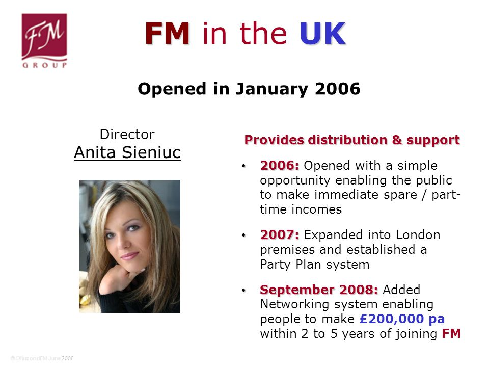 FM UK FM in the UK Provides distribution & support 2006: 2006: Opened with a simple opportunity enabling the public to make immediate spare / part- time incomes 2007: 2007: Expanded into London premises and established a Party Plan system September 2008: September 2008: Added Networking system enabling people to make £200,000 pa within 2 to 5 years of joining FM Opened in January 2006 Director Anita Sieniuc © DiamondFM June 2008