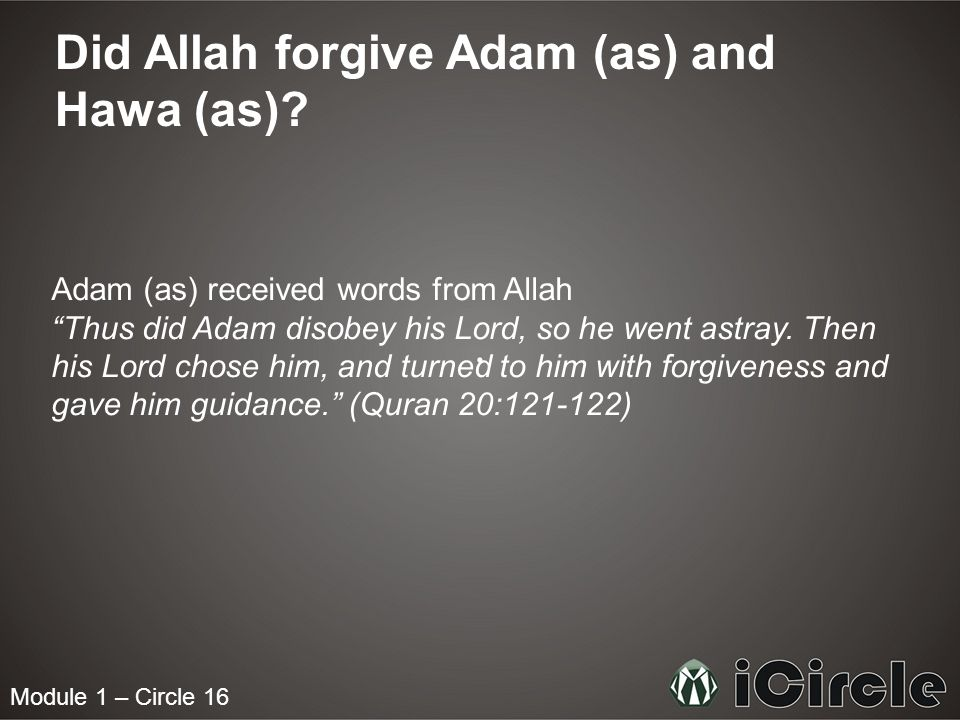 Module 1 – Circle 16 Did Allah forgive Adam (as) and Hawa (as)? Adam (as) received words from Allah Thus did Adam disobey his Lord, so he went astray.