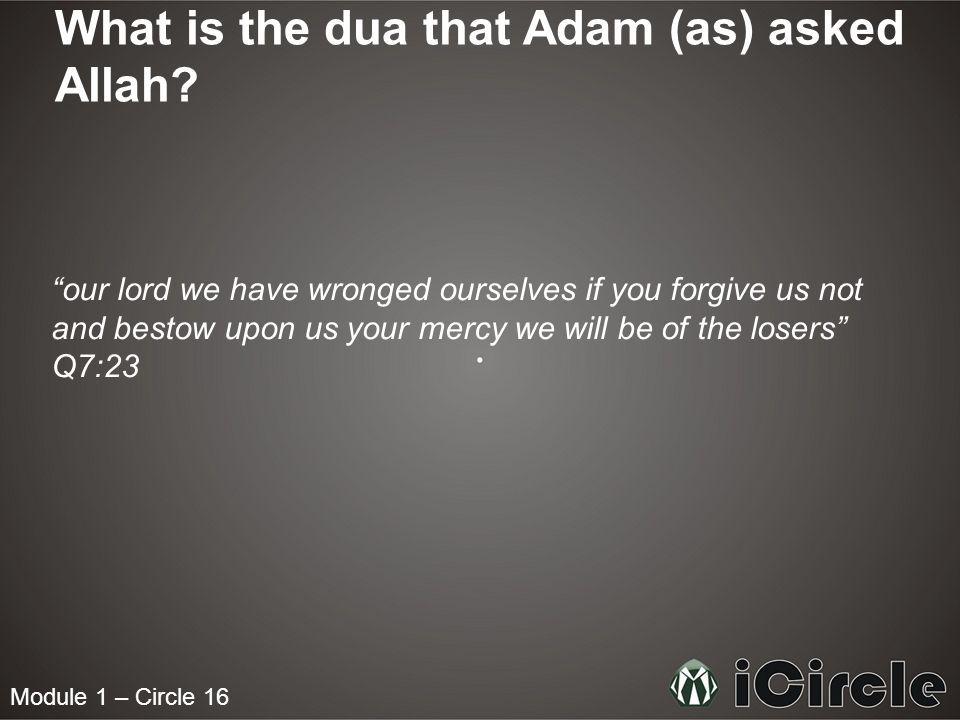 Module 1 – Circle 16 What is the dua that Adam (as) asked Allah? our lord we have wronged ourselves if you forgive us not and bestow upon us your merc