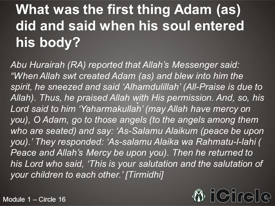 Module 1 – Circle 16 What was the first thing Adam (as) did and said when his soul entered his body? Abu Hurairah (RA) reported that Allahs Messenger