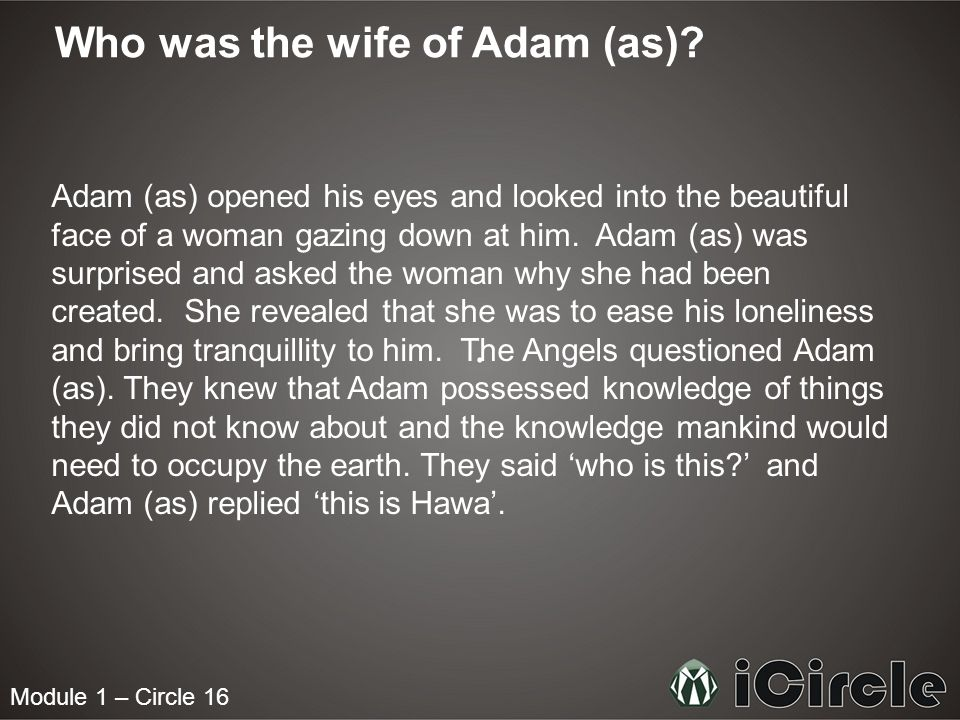 Module 1 – Circle 16 Who was the wife of Adam (as)? Adam (as) opened his eyes and looked into the beautiful face of a woman gazing down at him. Adam (
