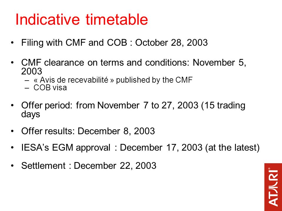 Indicative timetable Filing with CMF and COB : October 28, 2003 CMF clearance on terms and conditions: November 5, 2003 –« Avis de recevabilité » published by the CMF –COB visa Offer period: from November 7 to 27, 2003 (15 trading days Offer results: December 8, 2003 IESAs EGM approval : December 17, 2003 (at the latest) Settlement : December 22, 2003