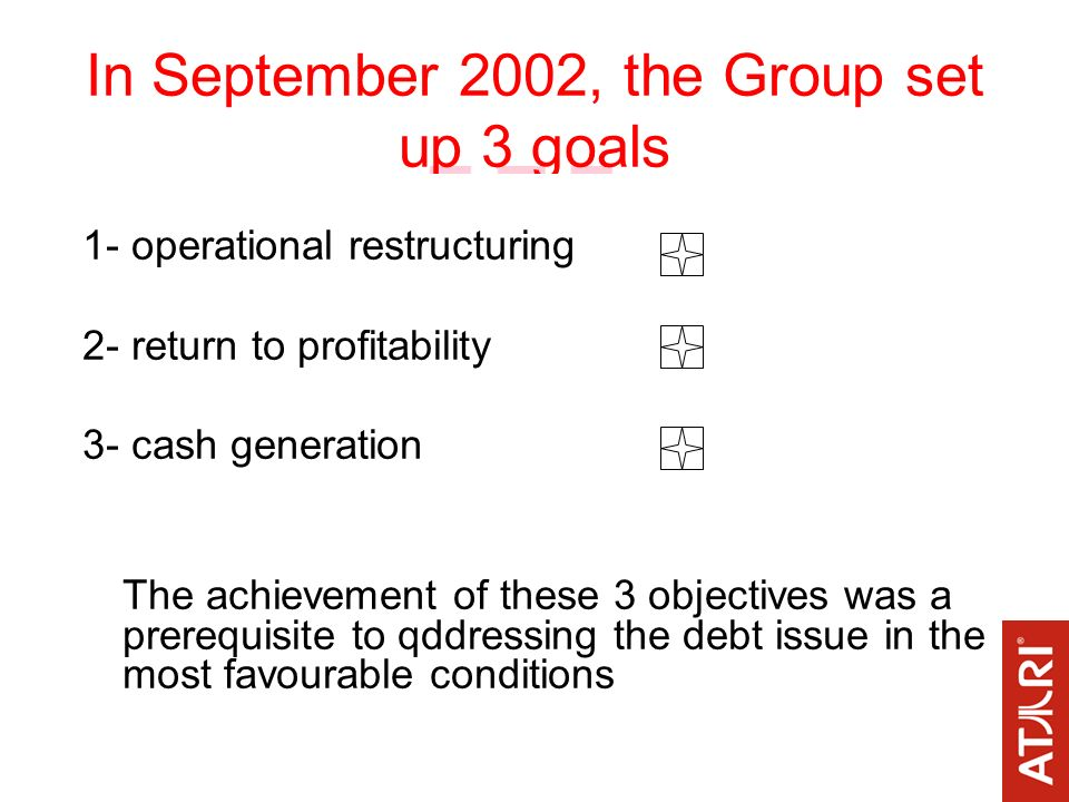In September 2002, the Group set up 3 goals 1- operational restructuring 2- return to profitability 3- cash generation The achievement of these 3 objectives was a prerequisite to qddressing the debt issue in the most favourable conditions