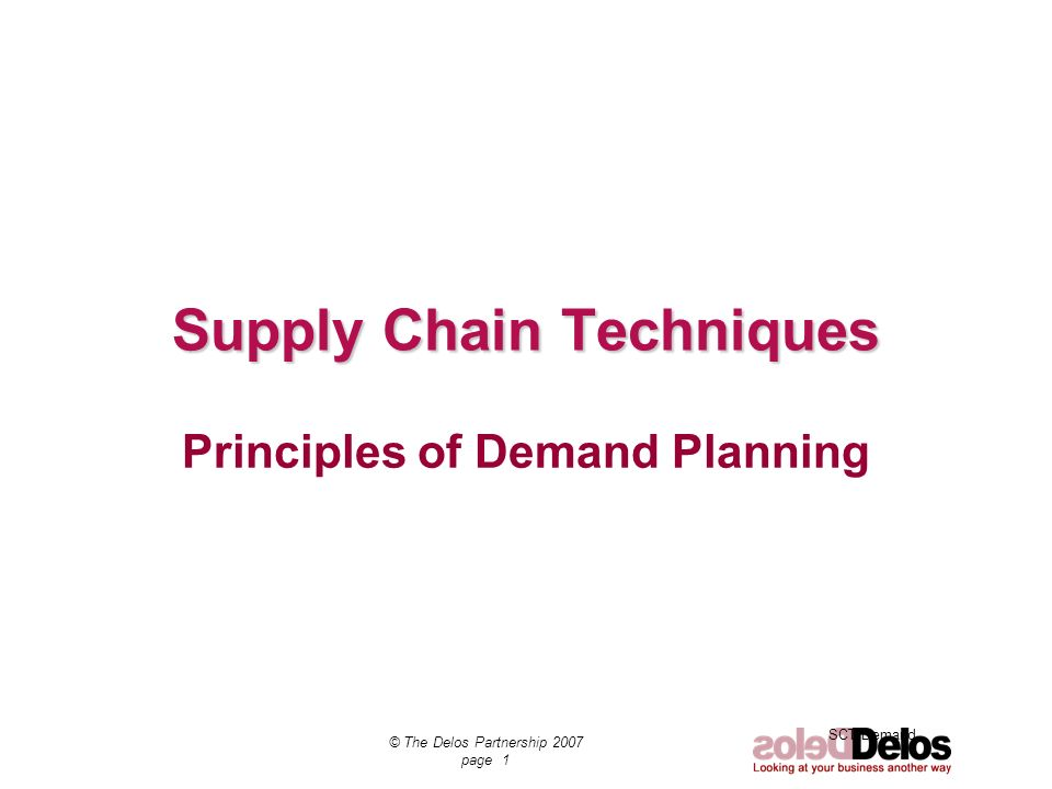 SCT Demand © The Delos Partnership 2007 page 1 Supply Chain Techniques Principles of Demand Planning
