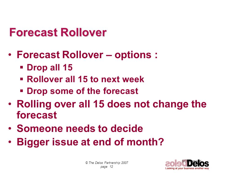 SCT Demand © The Delos Partnership 2007 page 12 Forecast Rollover Forecast Rollover – options : Drop all 15 Rollover all 15 to next week Drop some of