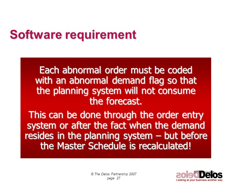 SCT Demand © The Delos Partnership 2007 page 27 Each abnormal order must be coded with an abnormal demand flag so that the planning system will not co